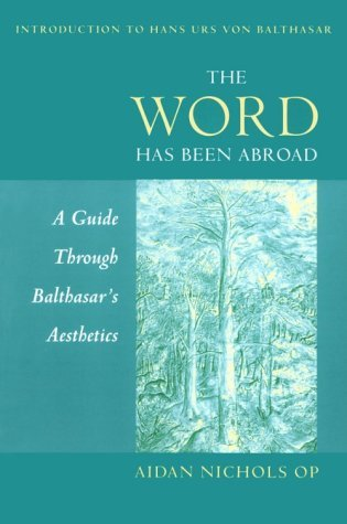 The Word Has Been Abroad: A Guide Through Balthasars Aesthetics Aidan Nichols