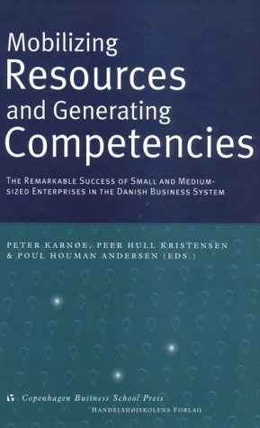 Mobilizing Resources and Generating Competencies: The Remarkable Success of Small and Medium-Sized Enterprises in the Danish Business System  by  Peter Karnoe