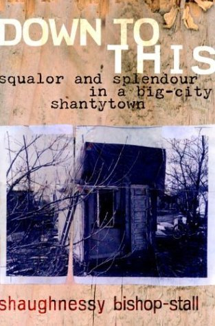 DOWN TO THIS: Squalor and Splendour in a Big-City Shantytown  by  Shaughnessy Bishop-Stall