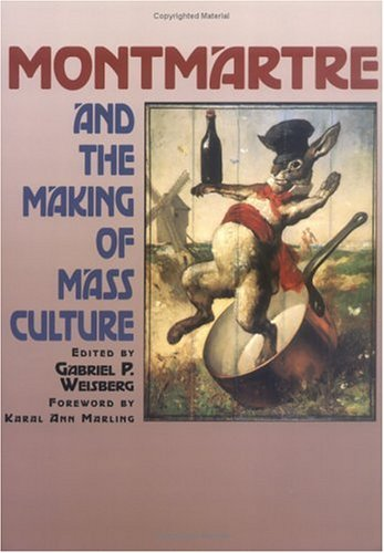 Montmartre and the Making of Mass Culture  by  Gabriel P. Weisberg