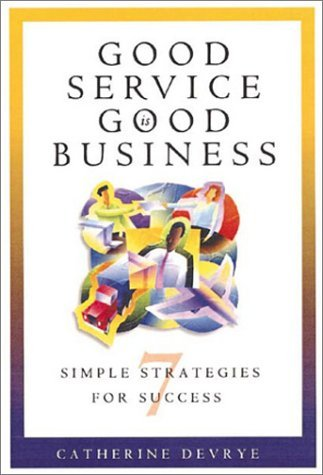 Good Service Is Good Business: 7 Simple Strategies For Success Catherine DeVrye