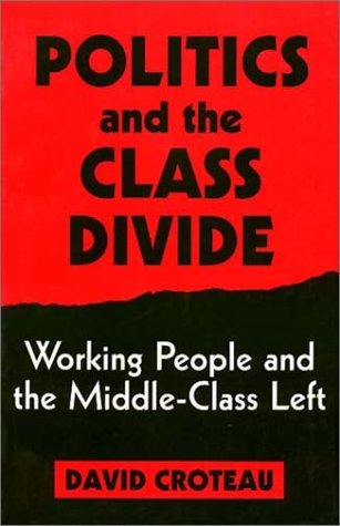 Politics and the Class Divide: Working People and the Middle Class Left  by  David Croteau