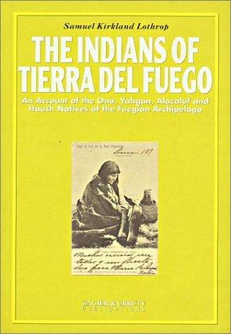 The Indians of Tierra Del Fuego: An Account of the Ona, Yahgan, Alacaluf and Haush Natives of the Fuegian Archipelago Samuel Kirkland Lothrop