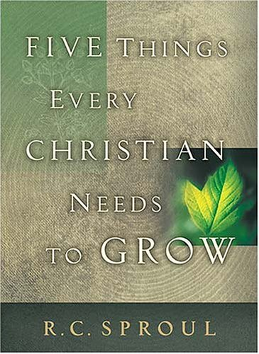 Five Things Every Christian Needs to Grow R.C. Sproul
