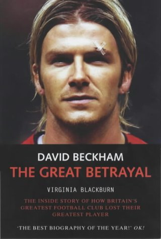 David Beckham: the Great Betrayal: The Inside Story of How Britains Greatest Football Club Lost Their Greatest Player Virginia Blackburn