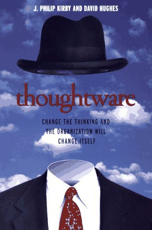 Thoughtware: Change the Thinking and the Organization Will Change Itself J. Philip Kirby