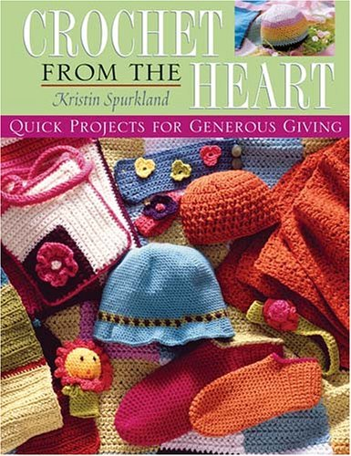Crochet from the Heart: Quick Projects for Generous Giving Kristin Spurkland