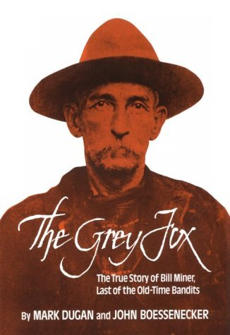 The Grey Fox: The True Story of Bill Miner, Last of the Old-Time Bandits  by  Mark Dugan