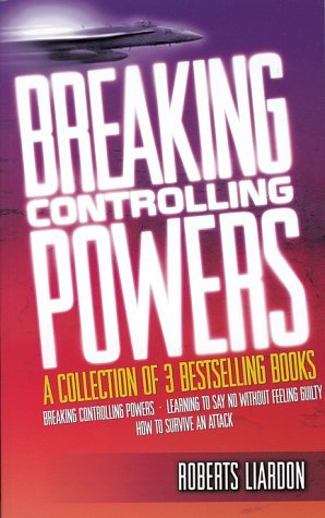 Breaking Controlling Powers: A Collection of Three Bestselling Books: Breaking Controlling Powers - Learning to Say No Without Feeling Guilty - How to Survive an Attack  by  Roberts Liardon