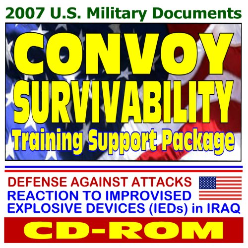 2007 U.S. Military Documents: Convoy Survivability Training Support Package With Graphics   Defense Against Attacks, Reaction To Improvised Explosive Devices (Ie Ds) In Iraq U.S. Department of Defense