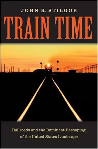 Train Time: Railroads And The Imminent Reshaping Of The United States Landscape John R. Stilgoe