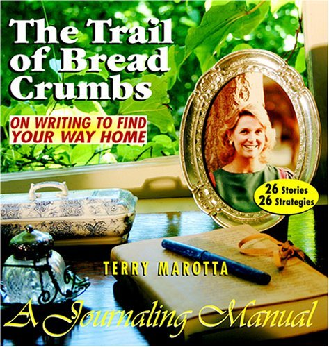 The Trail of Breadcrumbs: On Writing to Find Your Way Home--A Journaling Manual Terry Marotta