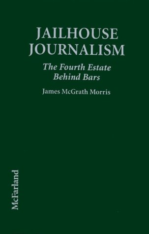 Jailhouse Journalism: The Fourth Estate Behind Bars  by  James McGrath Morris