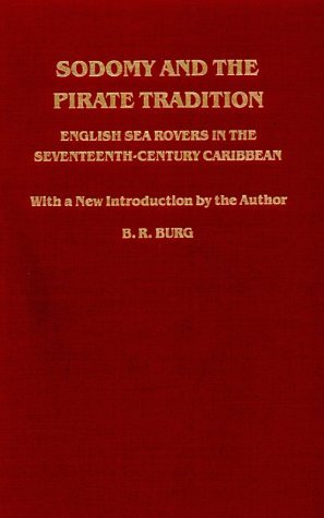 Sodomy and the Pirate Tradition: English Sea Rovers in the Seventeenth-Century Caribbean B.R. Burg