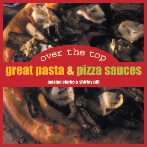 Over The Top: Great Pasta And Pizza Sauces Maxine Clark