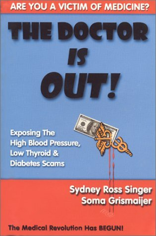 The Doctor Is Out! Exposing The High Blood Pressure, Low Thyroid And Diabetes Scams Sydney Ross Singer