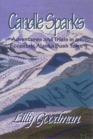 Candle Sparks: Adventures and Trails in an Eccentric Alaska Bush Town Lilly Goodman