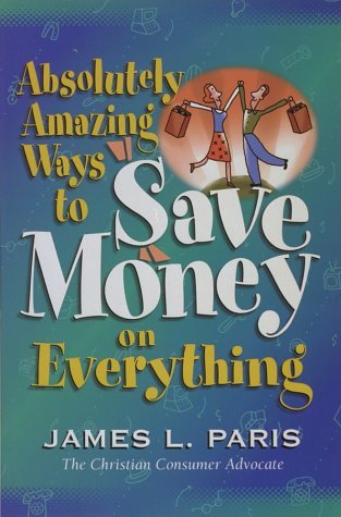 Absolutely Amazing Ways to Save Money on Everything  by  James L. Paris