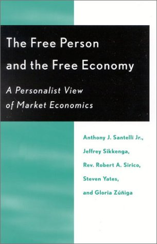 The Free Person and the Free Economy: A Personalist View of Market Economics  by  Anthony E. Santelli