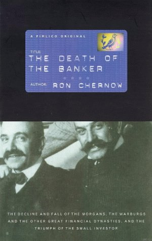 The Death Of The Banker: The Decline And Fall Of The Great Financial Dynasties And The Triumph Of The Small Investor Ron Chernow