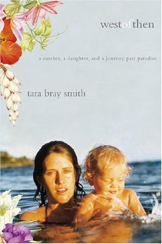 West of Then: A Mother, a Daughter, and a Journey Past Paradise  by  Tara Bray Smith