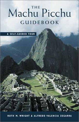 The Machu Picchu Guidebook: A Self Guided Tour Ruth M. Wright