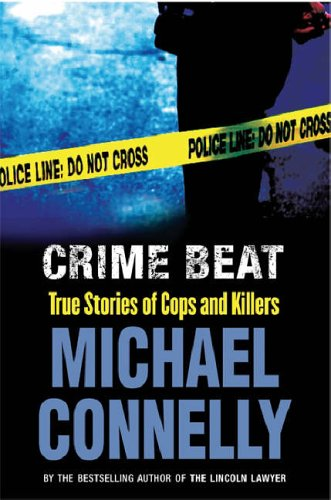 Crime Beat: True Stories Of Cops And Killers  by  Michael Connelly