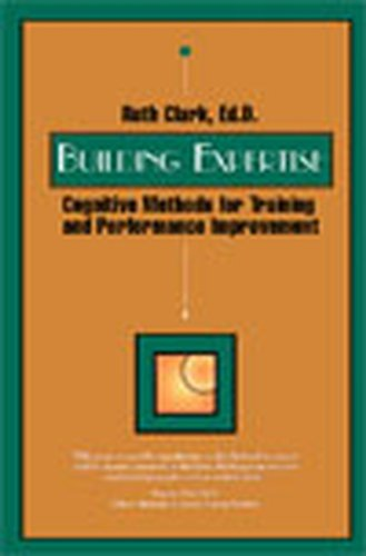 Building Expertise: Cognitive Methods for Training and Performance Improvement Ruth Colvin Clark