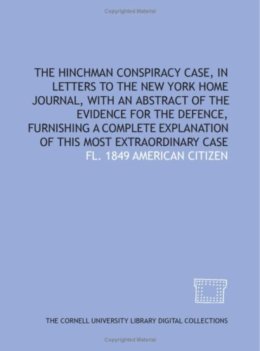 The Hinchman Conspiracy Case, In Letters To The New York Home Journal, With An Abstract Of The Evidence For The Defence, Furnishing A Complete Explanation Of This Most Extraordinary Case fl. 1849 American citizen