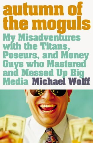Autumn Of The Moguls: My Misadventures With The Titans, Poseurs And Money Guys Who Mastered And Messed Up Big Media Michael Wolff