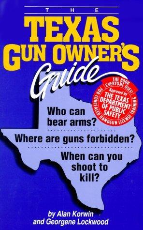 The Texas Gun Owners Guide: Who Can Bear Arms? Where Are Guns Forbidden? When Can You Shoot To Kill? Alan Korwin
