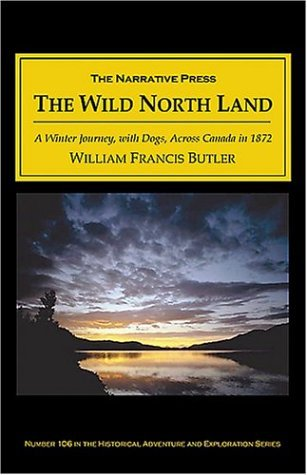 The Wild North Land: Being the Story of a Winter Journey, with Dogs, Across Northern North America William Francis Butler
