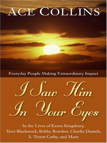 I Saw Him in Your Eyes: Everyday People Making Extraordinary Impact in the Lives of Karen Kingsbury, Terri Blackstock, Bobby Bowden, Charlie Daniels, S. Truett Cathy, and More  by  Ace Collins