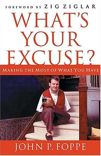 Whats Your Excuse? Making The Most Of What You Have John P. Foppe