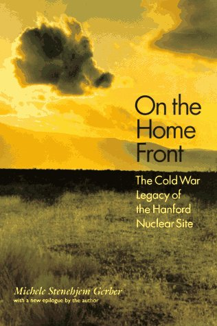 On the Home Front: The Cold War Legacy of the Hanford Nuclear Site  by  Michele Stenehjem Gerber