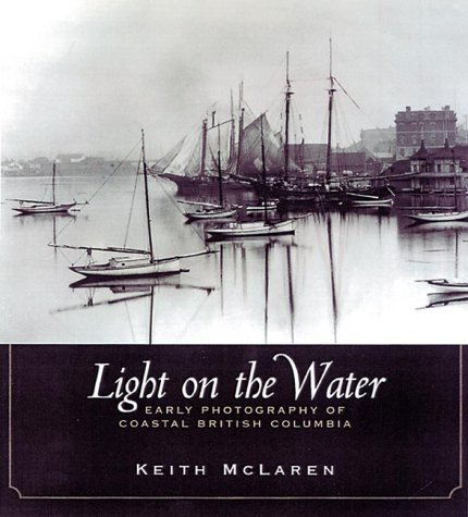 Light on the water: Early photography of coastal British Columbia  by  R. Keith McLaren