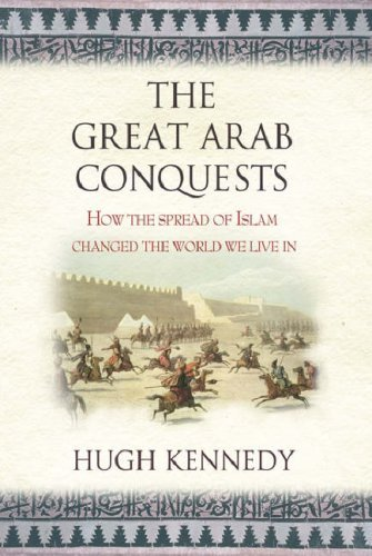 The Great Arab Conquests: How The Spread Of Islam Changed The World We Live In Hugh Kennedy