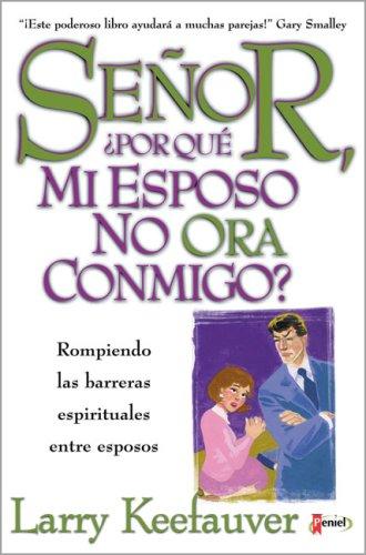 Senor Por Que Mi Esposo No Ora Conmigo?: Rompiendo Las Barreras Espirituales Entre Esposos  by  Larry Keefauver