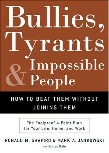 Bullies, Tyrants, and Impossible People: How to Beat Them Without Joining Them Ronald M. Shapiro