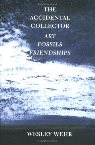 The Accidental Collector: Art, Fossils, and Friendships  by  Wesley Wehr