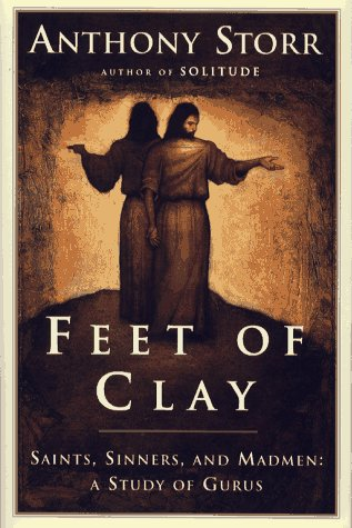 Feet of Clay: Saints, Sinners and Madmen: A Study of Gurus  by  Anthony Storr