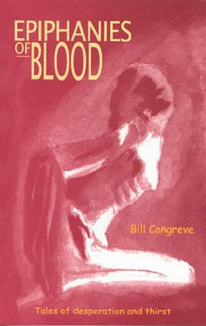 Epiphanies of Blood: Tales of Desparation and Thirst Bill Congreve
