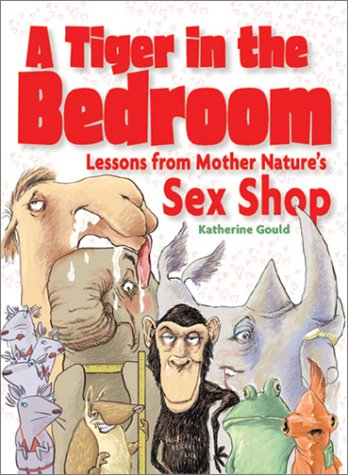 A Tiger in the Bedroom: Lessons from Mother Natures Sex Shop Katherine Gould