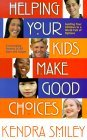 Helping Your Kids Make Good Choices: Guiding Your Kids in a World Full of Options Encouraging Parents of All Ages and Stages  by  Kendra Smiley