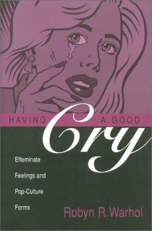 Having a Good Cry: Effeminate Feelings and Pop-Culture Forms  by  Robyn R. Warhol