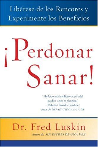 Perdonar Es Sanar!: Liberese de los Rencores y Experimente los Beneficios Fred Luskin