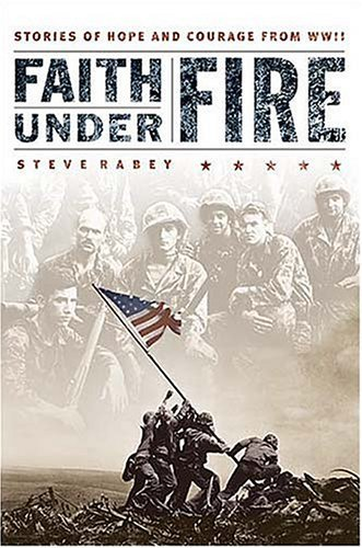 Faith Under Fire: Stories of Hope and Courage from World War II Steve Rabey