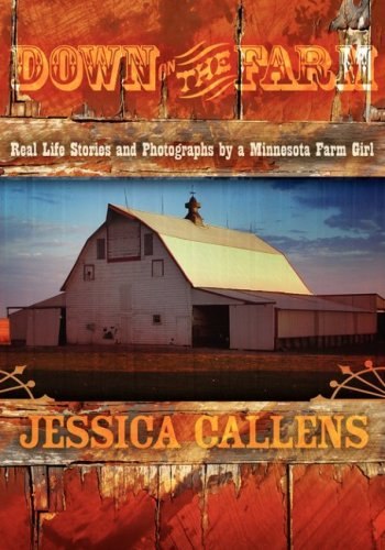 Down on the Farm: Real Life Stories and Photographs  by  a Minnesota Farm Girl by Jessica Callens