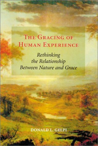 The Gracing of Human Experience: Rethinking the Relationship Between Nature and Grace Donald L. Gelpi
