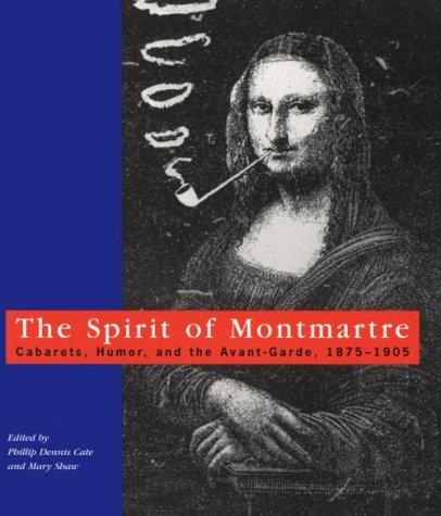 The Spirit of Montmartre: Cabarets, Humor and the Avant Garde, 1875-1905 Phillip Dennis Cate